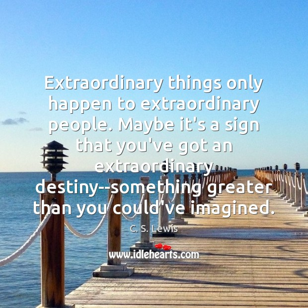 Image, Extraordinary things only happen to extraordinary people. Maybe it's a sign that