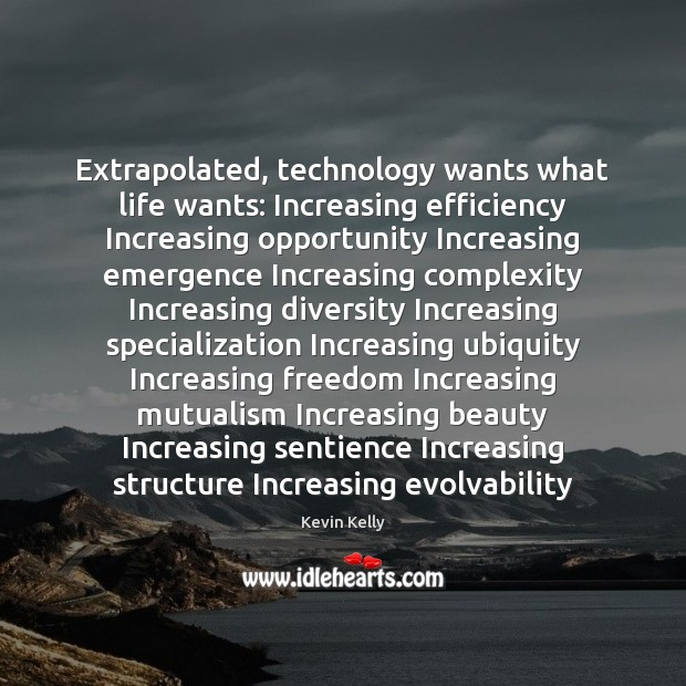 Extrapolated, technology wants what life wants: Increasing efficiency Increasing opportunity Increasing emergence Kevin Kelly Picture Quote