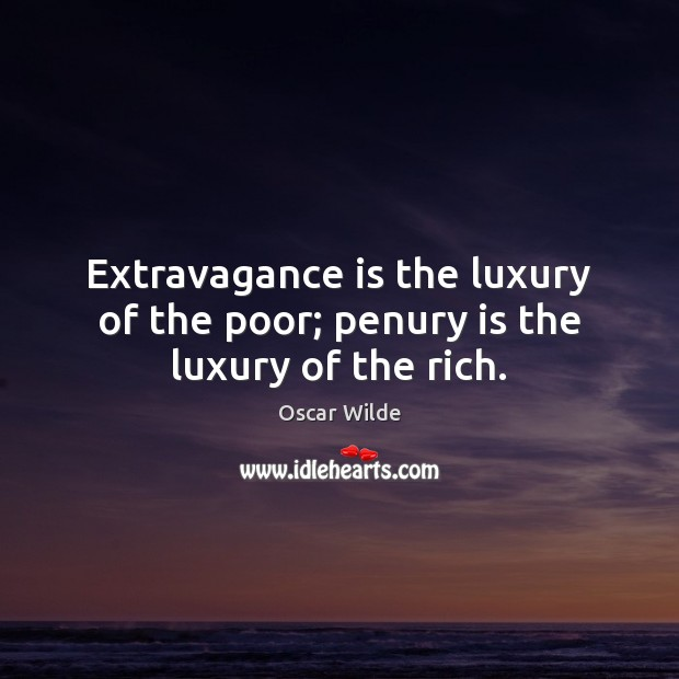 Image, Extravagance is the luxury of the poor; penury is the luxury of the rich.