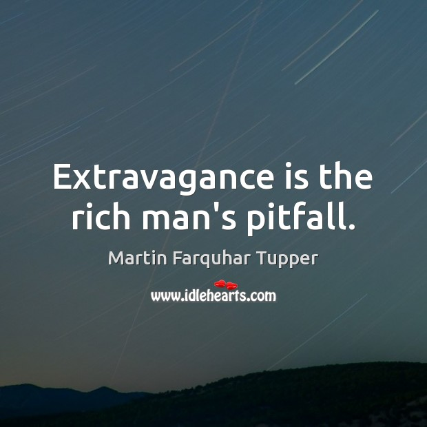 Extravagance is the rich man's pitfall. Image