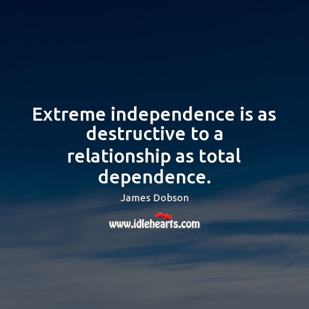 Extreme independence is as destructive to a relationship as total dependence. James Dobson Picture Quote