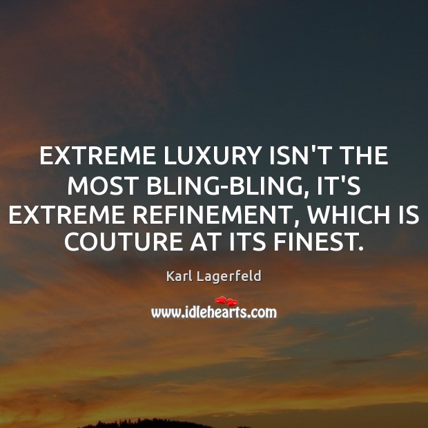 EXTREME LUXURY ISN'T THE MOST BLING-BLING, IT'S EXTREME REFINEMENT, WHICH IS COUTURE Karl Lagerfeld Picture Quote