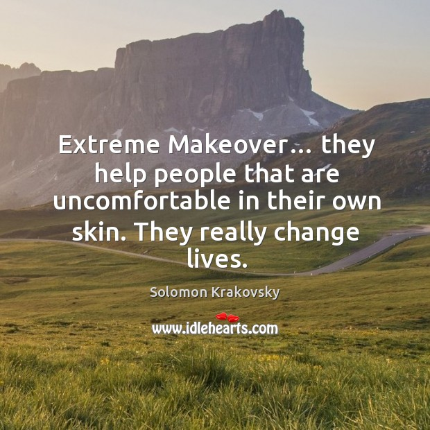 Image, Extreme makeover… they help people that are uncomfortable in their own skin. They really change lives.