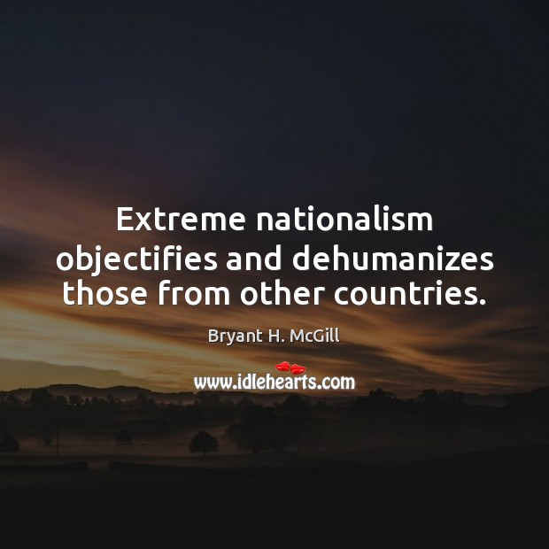 Extreme nationalism objectifies and dehumanizes those from other countries. Bryant H. McGill Picture Quote