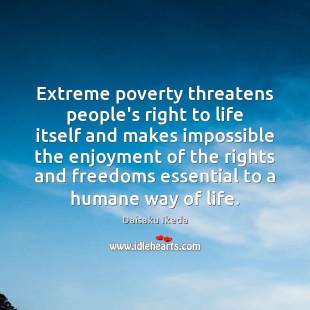 Extreme poverty threatens people's right to life itself and makes impossible the Daisaku Ikeda Picture Quote