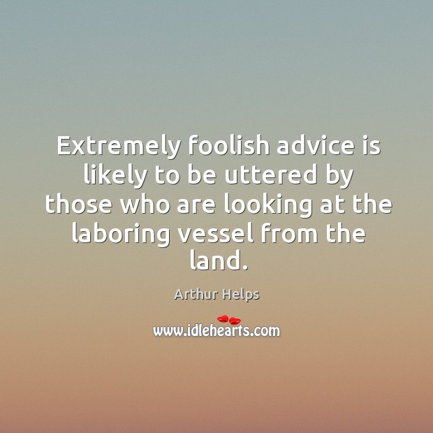 Image, Extremely foolish advice is likely to be uttered by those who are looking at the laboring vessel from the land.