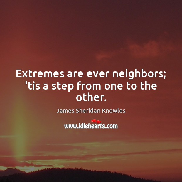 Extremes are ever neighbors; 'tis a step from one to the other. Image