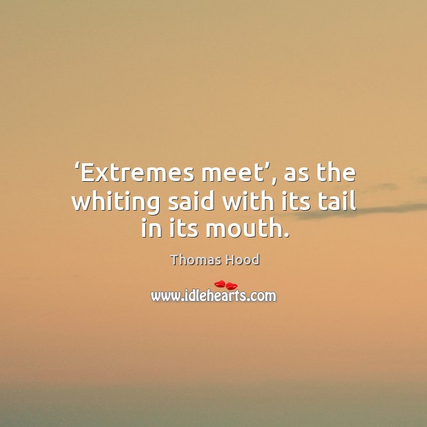 Extremes meet, as the whiting said with its tail in its mouth. Thomas Hood Picture Quote