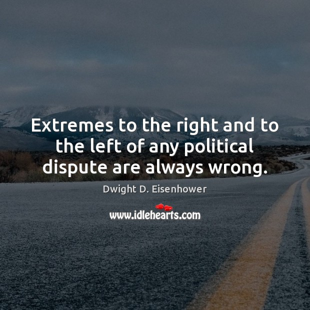 Extremes to the right and to the left of any political dispute are always wrong. Image