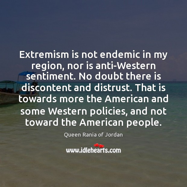 Extremism is not endemic in my region, nor is anti-Western sentiment. No Image
