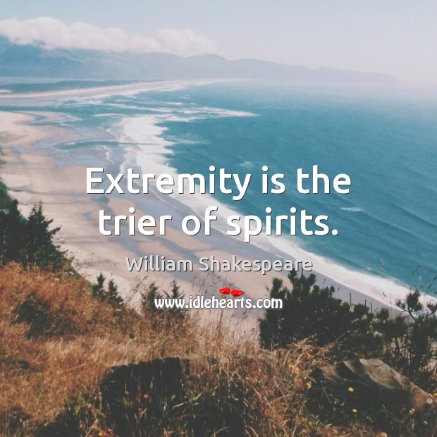 Extremity is the trier of spirits. Image
