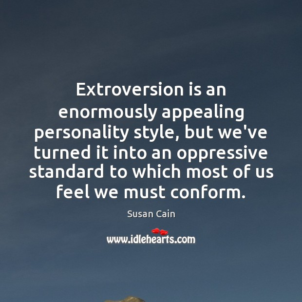 Extroversion is an enormously appealing personality style, but we've turned it into Susan Cain Picture Quote