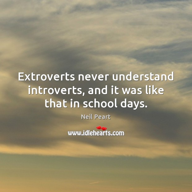 Image, Extroverts never understand introverts, and it was like that in school days.