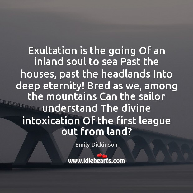 Exultation is the going Of an inland soul to sea Past the Emily Dickinson Picture Quote