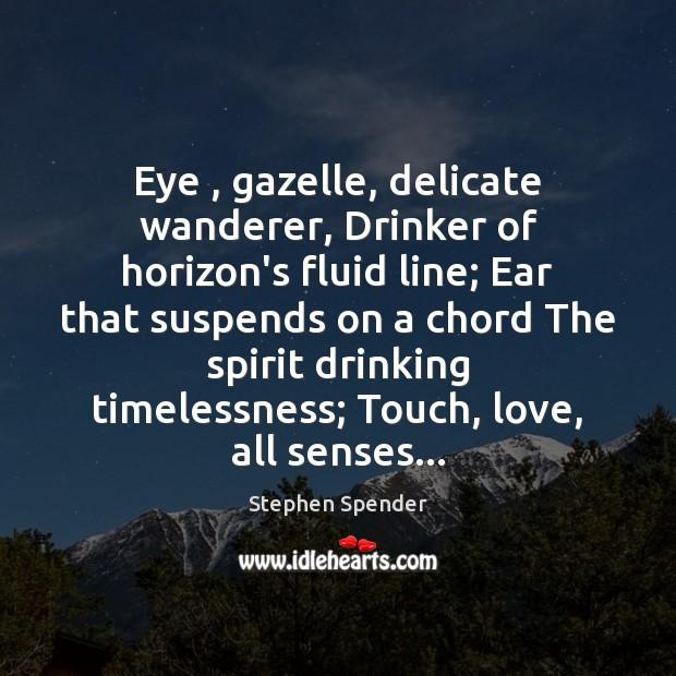 Eye , gazelle, delicate wanderer, Drinker of horizon's fluid line; Ear that suspends Stephen Spender Picture Quote