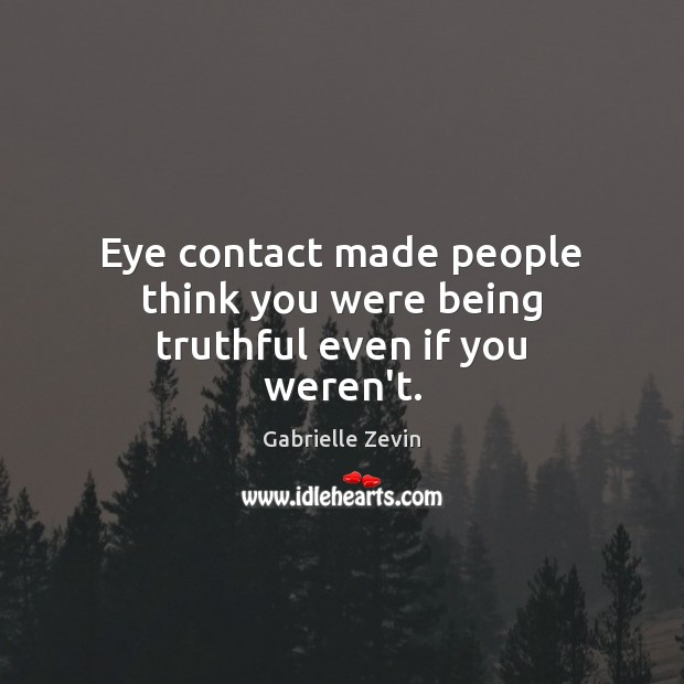 Eye contact made people think you were being truthful even if you weren't. Gabrielle Zevin Picture Quote