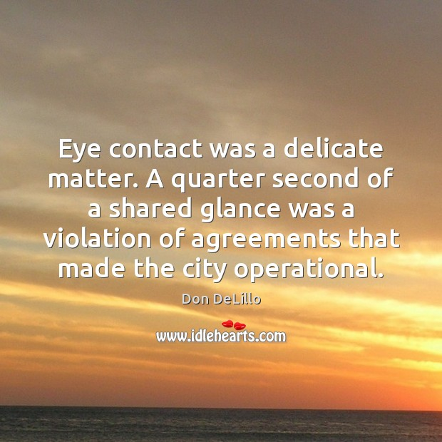 Eye contact was a delicate matter. A quarter second of a shared Don DeLillo Picture Quote