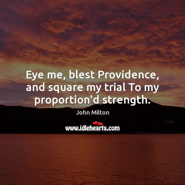 Eye me, blest Providence, and square my trial To my proportion'd strength. John Milton Picture Quote