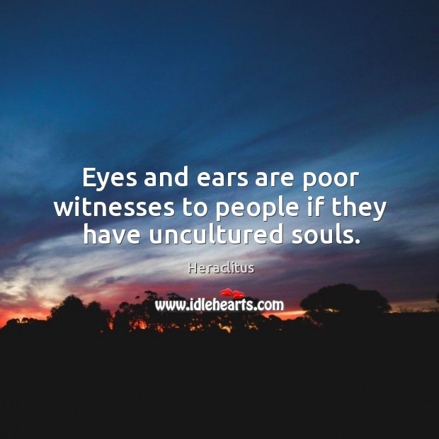 Eyes and ears are poor witnesses to people if they have uncultured souls. Image