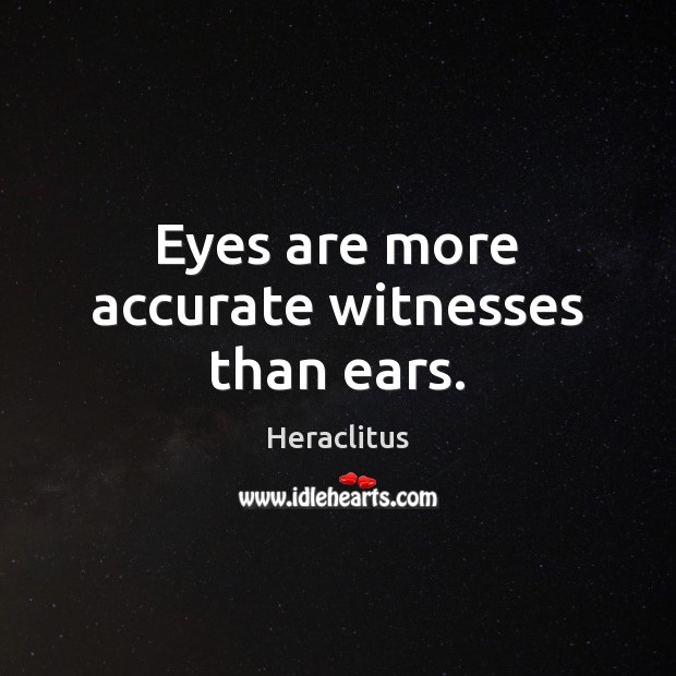 Eyes are more accurate witnesses than ears. Heraclitus Picture Quote