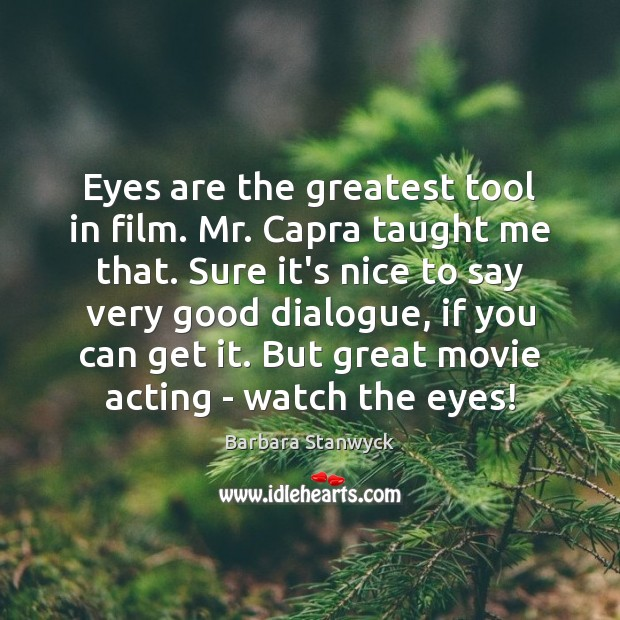 Image, Eyes are the greatest tool in film. Mr. Capra taught me that.