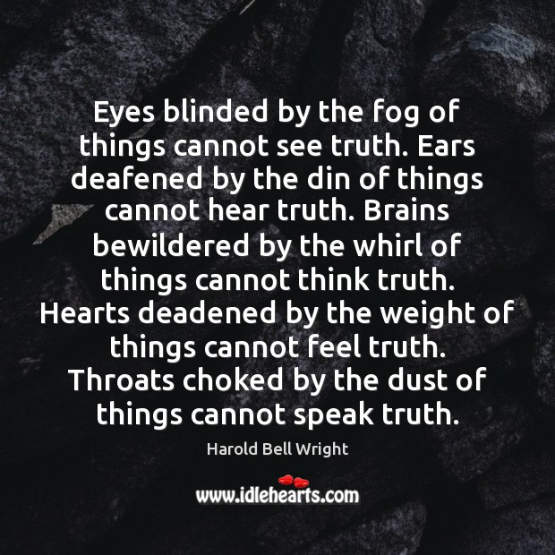 Image, Eyes blinded by the fog of things cannot see truth. Ears deafened
