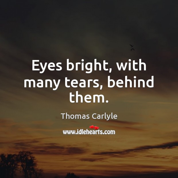 Eyes bright, with many tears, behind them. Thomas Carlyle Picture Quote