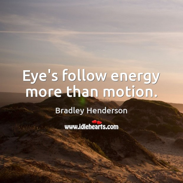 Image, Eye's follow energy more than motion.