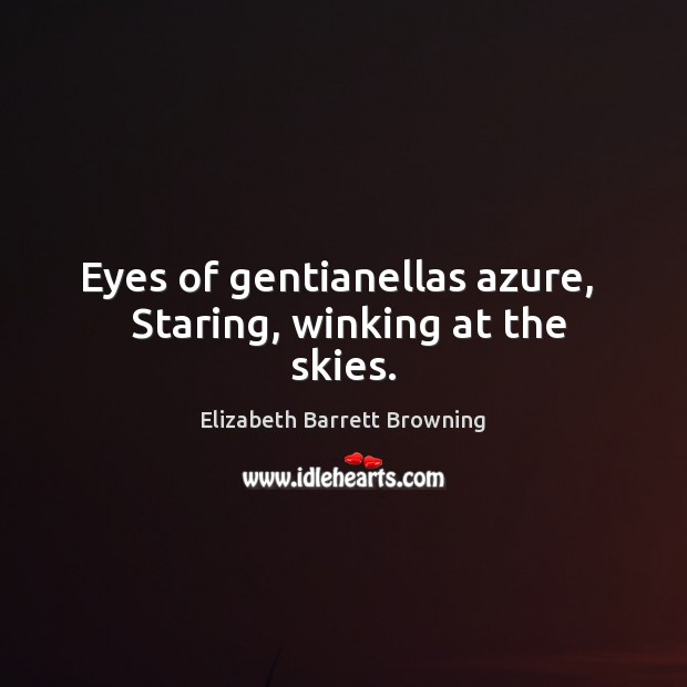 Eyes of gentianellas azure,   Staring, winking at the skies. Elizabeth Barrett Browning Picture Quote
