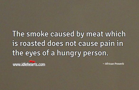 Image, The smoke caused by meat which is roasted does not cause pain in the eyes of a hungry person.