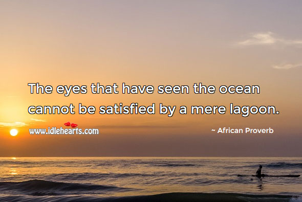 Image, The eyes that have seen the ocean cannot be satisfied by a mere lagoon.
