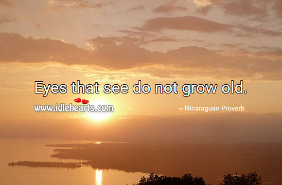 Eyes that see do not grow old. Nicaraguan Proverbs Image