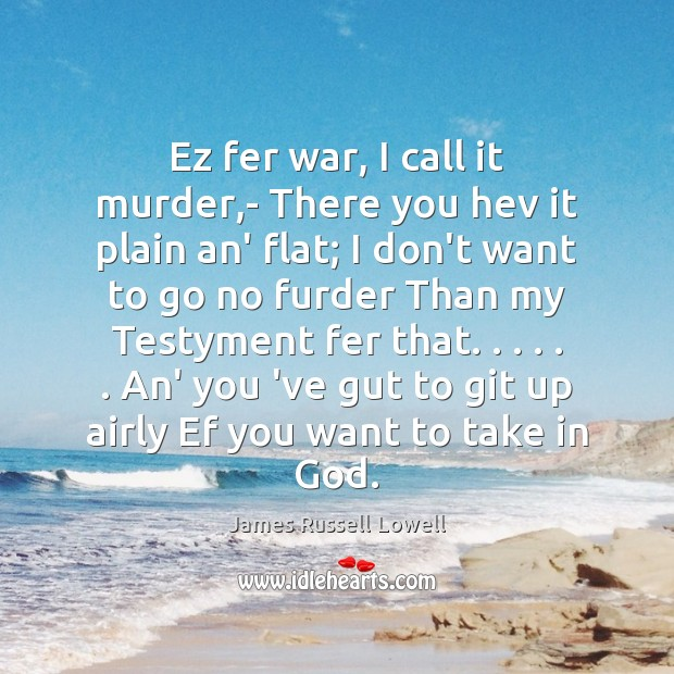 Ez fer war, I call it murder,- There you hev it James Russell Lowell Picture Quote