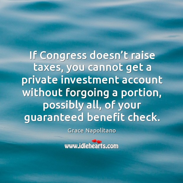 F congress doesn't raise taxes, you cannot get a private investment account without forgoing a portion Grace Napolitano Picture Quote