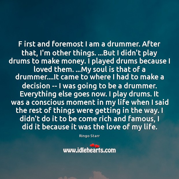 F irst and foremost I am a drummer. After that, I'm other Ringo Starr Picture Quote