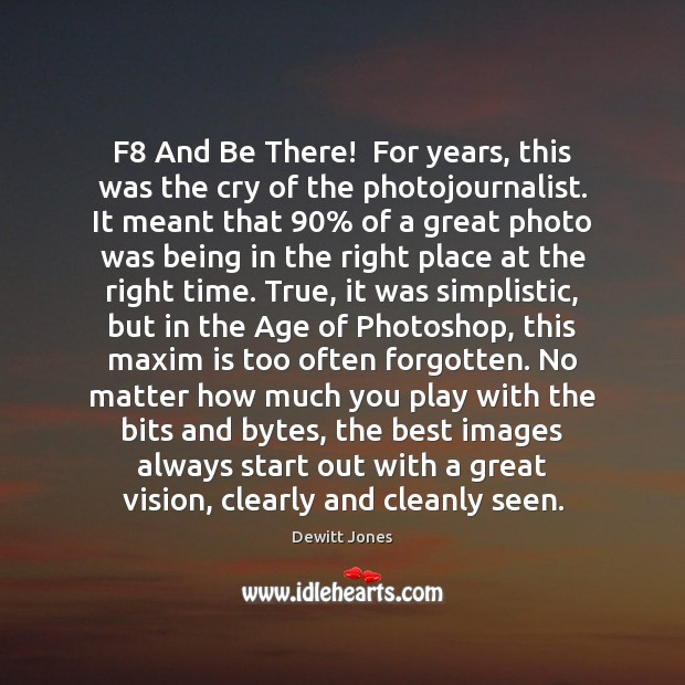 F8 And Be There!  For years, this was the cry of the Dewitt Jones Picture Quote