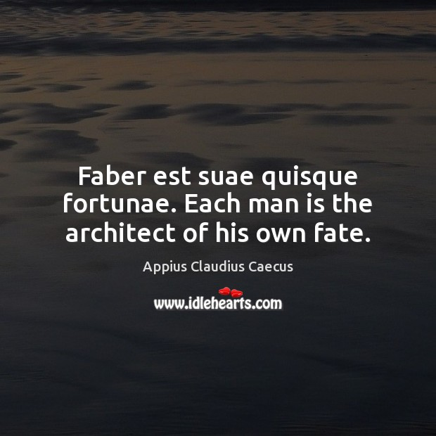 Faber est suae quisque fortunae. Each man is the architect of his own fate. Image
