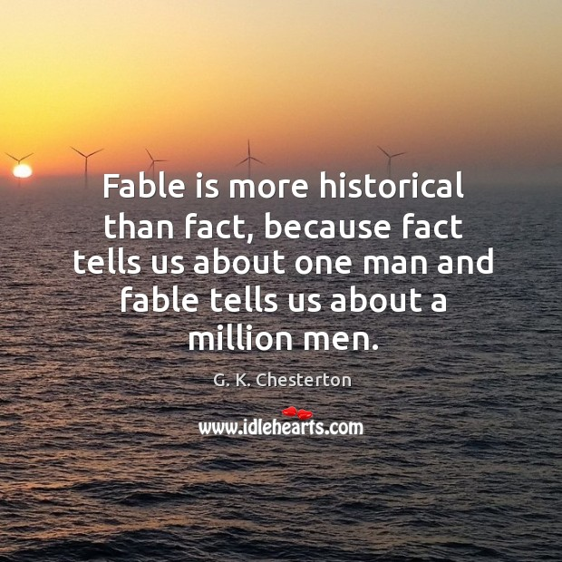 Fable is more historical than fact, because fact tells us about one man and fable tells G. K. Chesterton Picture Quote
