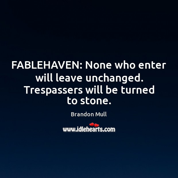 FABLEHAVEN: None who enter will leave unchanged. Trespassers will be turned to stone. Brandon Mull Picture Quote