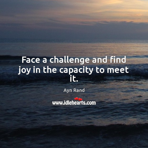 Face a challenge and find joy in the capacity to meet it. Ayn Rand Picture Quote