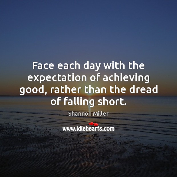 Face each day with the expectation of achieving good, rather than the Shannon Miller Picture Quote