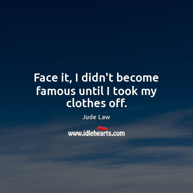 Image, Face it, I didn't become famous until I took my clothes off.