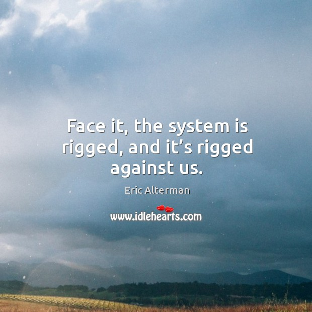 Face it, the system is rigged, and it's rigged against us. Eric Alterman Picture Quote