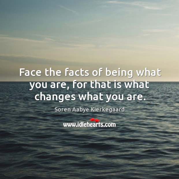 Face the facts of being what you are, for that is what changes what you are. Soren Aabye Kierkegaard Picture Quote