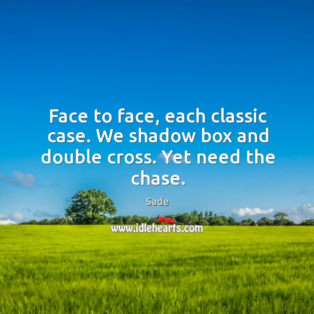 Face to face, each classic case. We shadow box and double cross. Yet need the chase. Sade Picture Quote