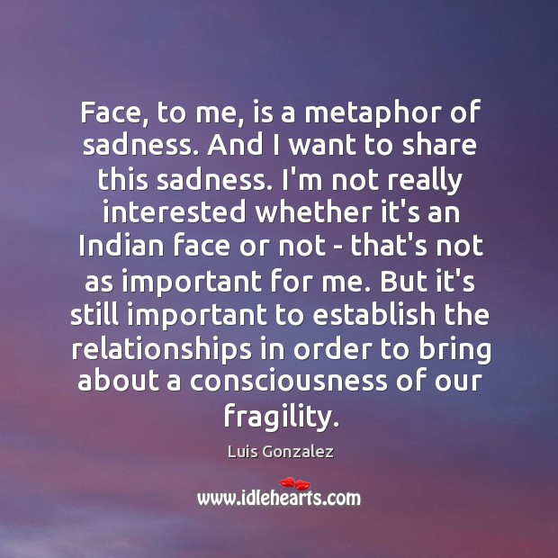 Face, to me, is a metaphor of sadness. And I want to Image
