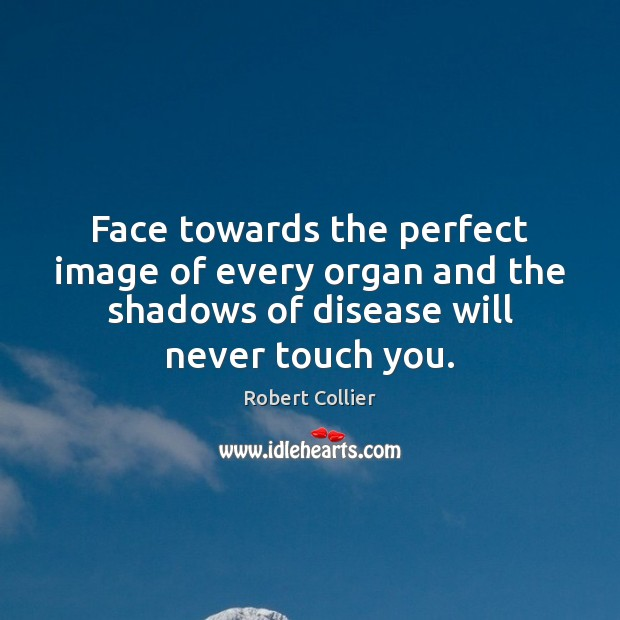 Face towards the perfect image of every organ and the shadows of Robert Collier Picture Quote
