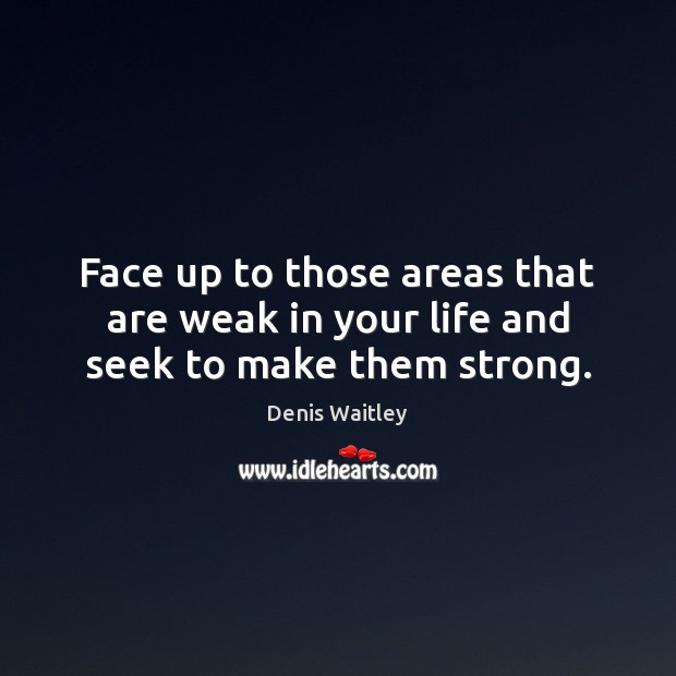 Face up to those areas that are weak in your life and seek to make them strong. Denis Waitley Picture Quote