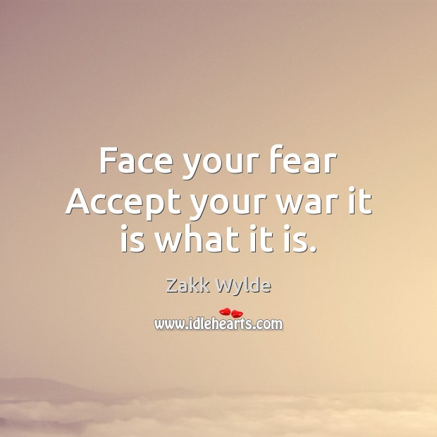 Zakk Wylde Picture Quote image saying: Face your fear Accept your war it is what it is.