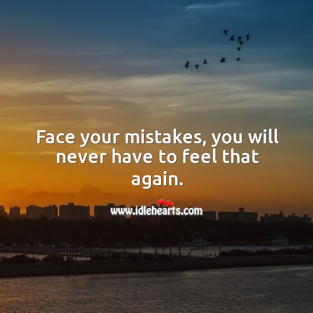 Face your mistakes, you will never have to feel that again. Image